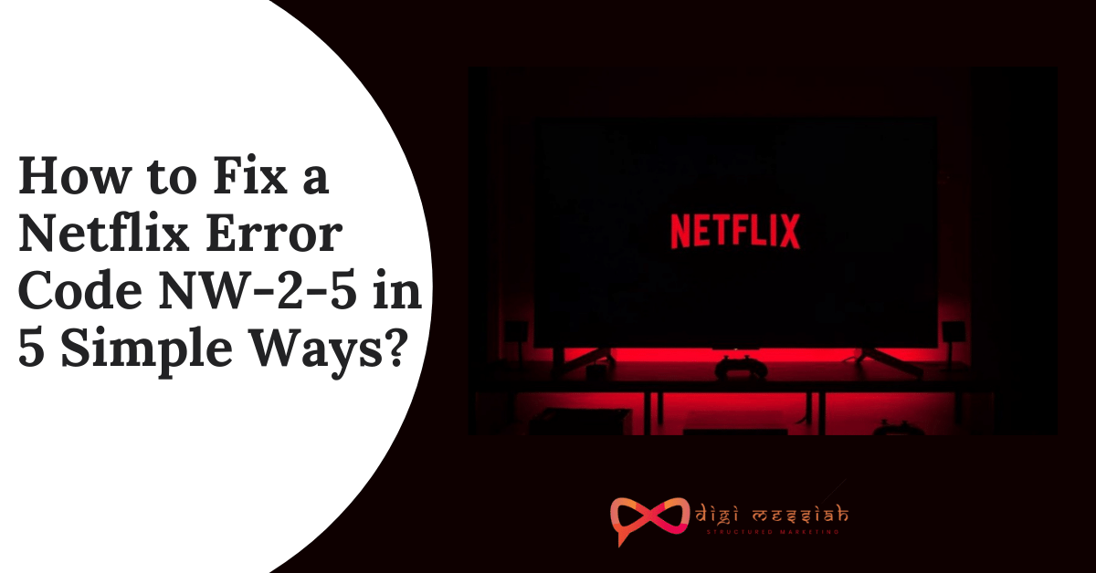How to Fix a Netflix Error Code NW-2-5 in 5 Simple Ways